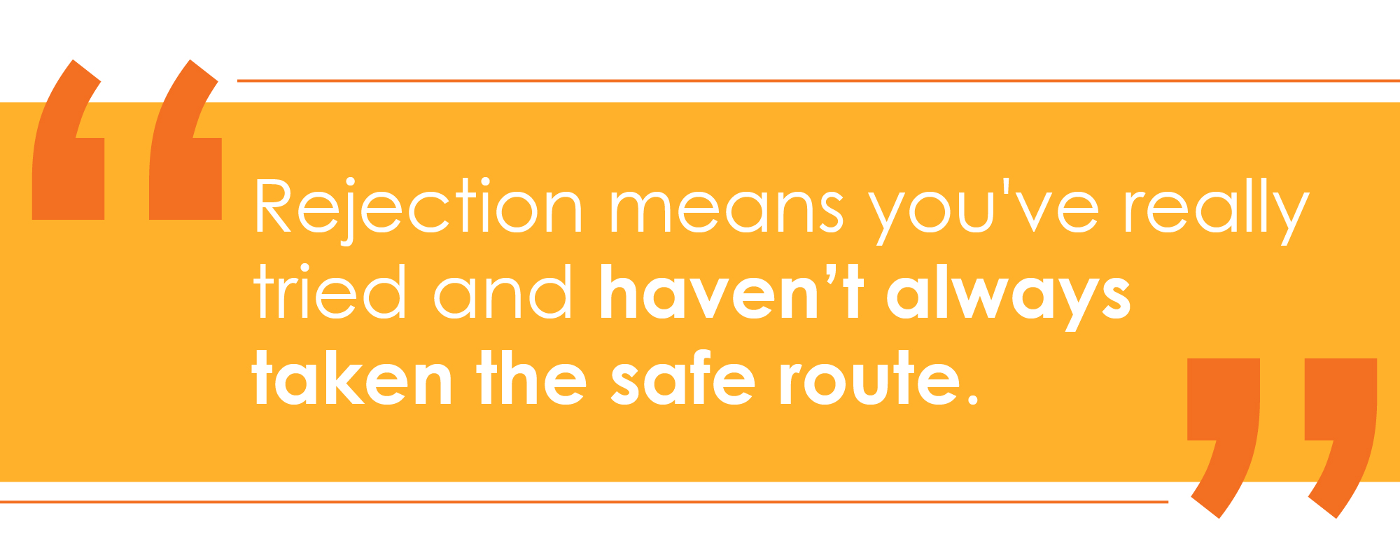 Rejection means you've really tried and haven't always taken the safe route.